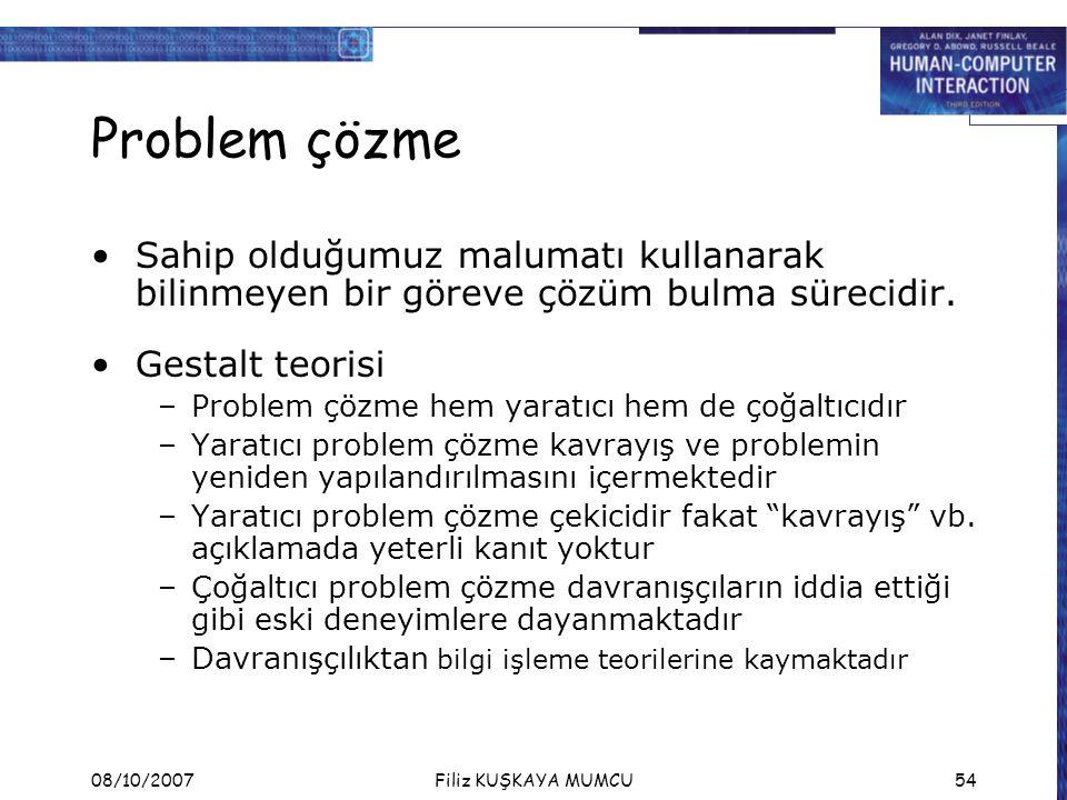 08/10/2007Filiz KUŞKAYA MUMCU54 Problem çözme Sahip olduğumuz malumatı kullanarak bilinmeyen bir göreve çözüm bulma sürecidir. Gestalt teorisi –Proble