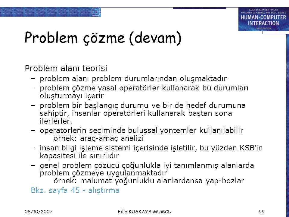 08/10/2007Filiz KUŞKAYA MUMCU55 Problem çözme (devam) Problem alanı teorisi –problem alanı problem durumlarından oluşmaktadır –problem çözme yasal operatörler kullanarak bu durumları oluşturmayı içerir –problem bir başlangıç durumu ve bir de hedef durumuna sahiptir, insanlar operatörleri kullanarak baştan sona ilerlerler.
