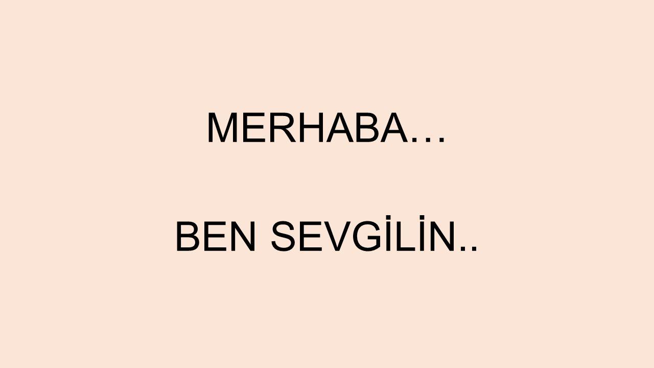 MERHABA… BEN SEVGİLİN..