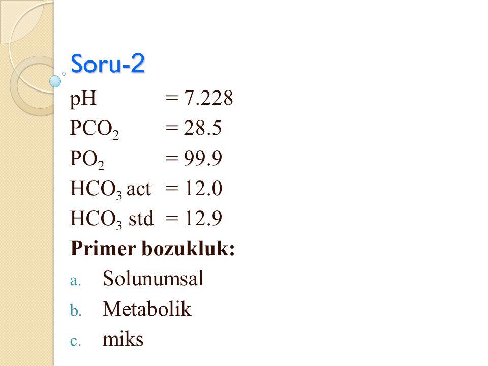 Soru- 2 pH = 7.228 PCO 2 = 28.5 PO 2 = 99.9 HCO 3 act = 12.0 HCO 3 std = 12.9 Primer bozukluk: a. Solunumsal b. Metabolik c. miks