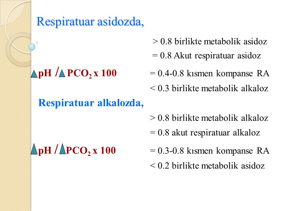 Respiratuar asidozda, > 0.8 birlikte metabolik asidoz = 0.8 Akut respiratuar asidoz pH / PCO 2 x 100 = 0.4-0.8 kısmen kompanse RA < 0.3 birlikte metab
