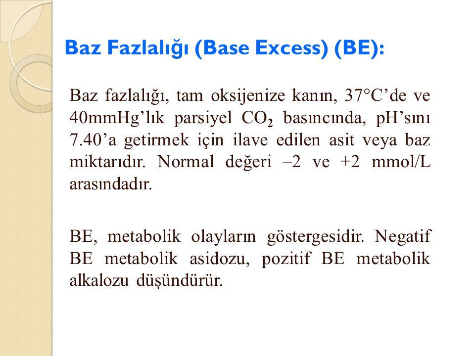 Baz Fazlalı ğ ı (Base Excess) (BE): Baz fazlalığı, tam oksijenize kanın, 37°C'de ve 40mmHg'lık parsiyel CO 2 basıncında, pH'sını 7.40'a getirmek için
