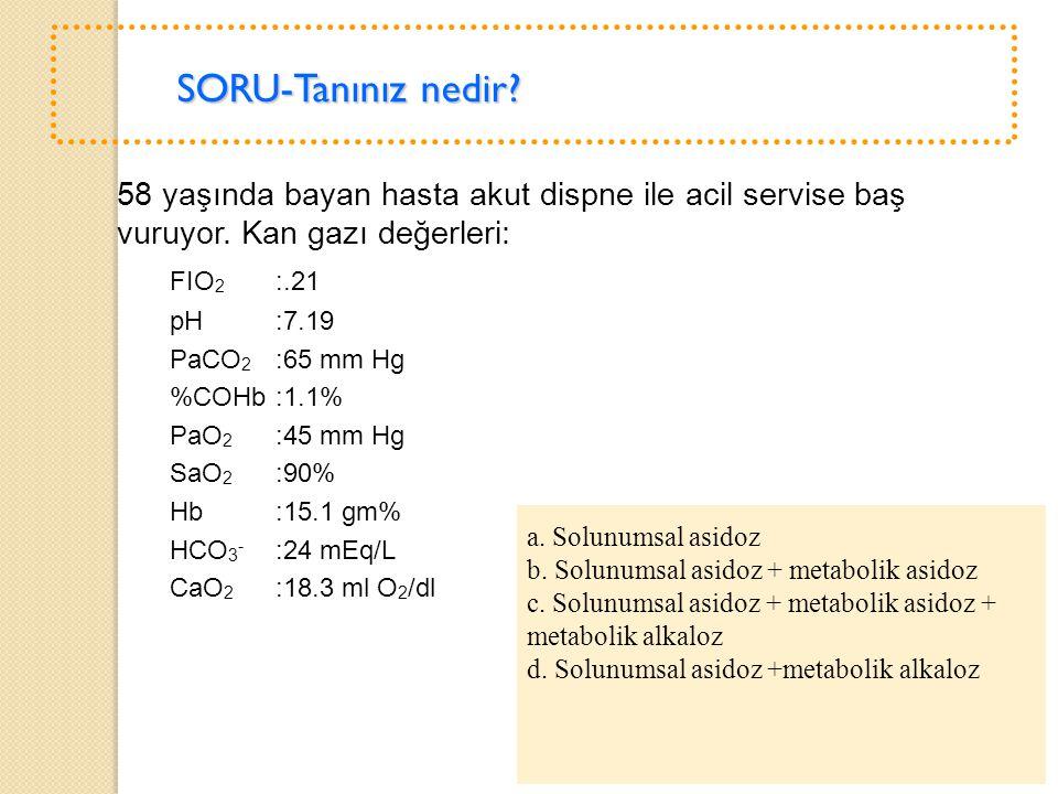 SORU-Tanınız nedir? 58 yaşında bayan hasta akut dispne ile acil servise baş vuruyor. Kan gazı değerleri: FIO 2 :.21 pH :7.19 PaCO 2 :65 mm Hg %COHb:1.