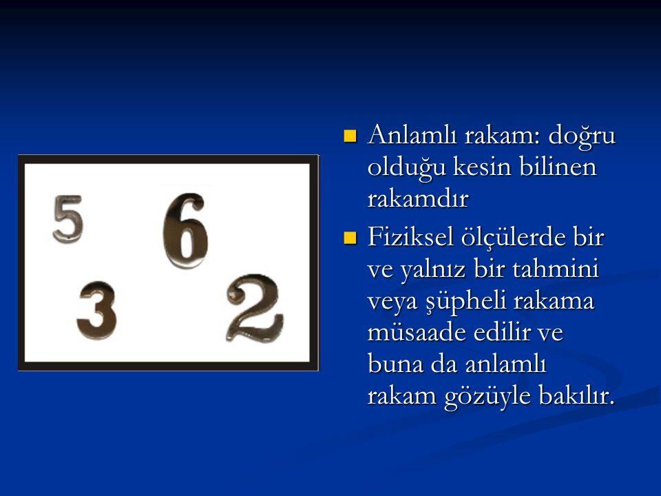 Anlamlı rakam: doğru olduğu kesin bilinen rakamdır Anlamlı rakam: doğru olduğu kesin bilinen rakamdır Fiziksel ölçülerde bir ve yalnız bir tahmini vey
