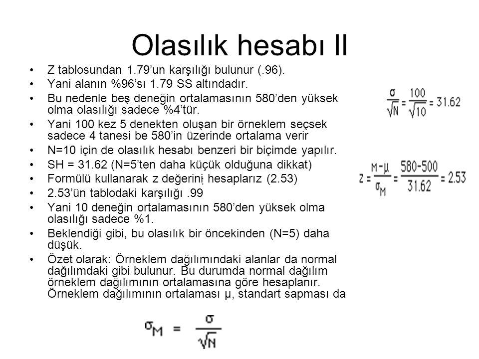 Olasılık hesabı II Z tablosundan 1.79'un karşılığı bulunur (.96). Yani alanın %96'sı 1.79 SS altındadır. Bu nedenle beş deneğin ortalamasının 580'den
