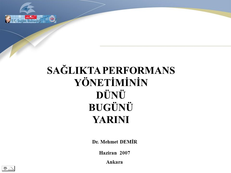SAĞLIKTA PERFORMANS YÖNETİMİNİN DÜNÜ BUGÜNÜ YARINI Haziran 2007 Ankara Dr. Mehmet DEMİR