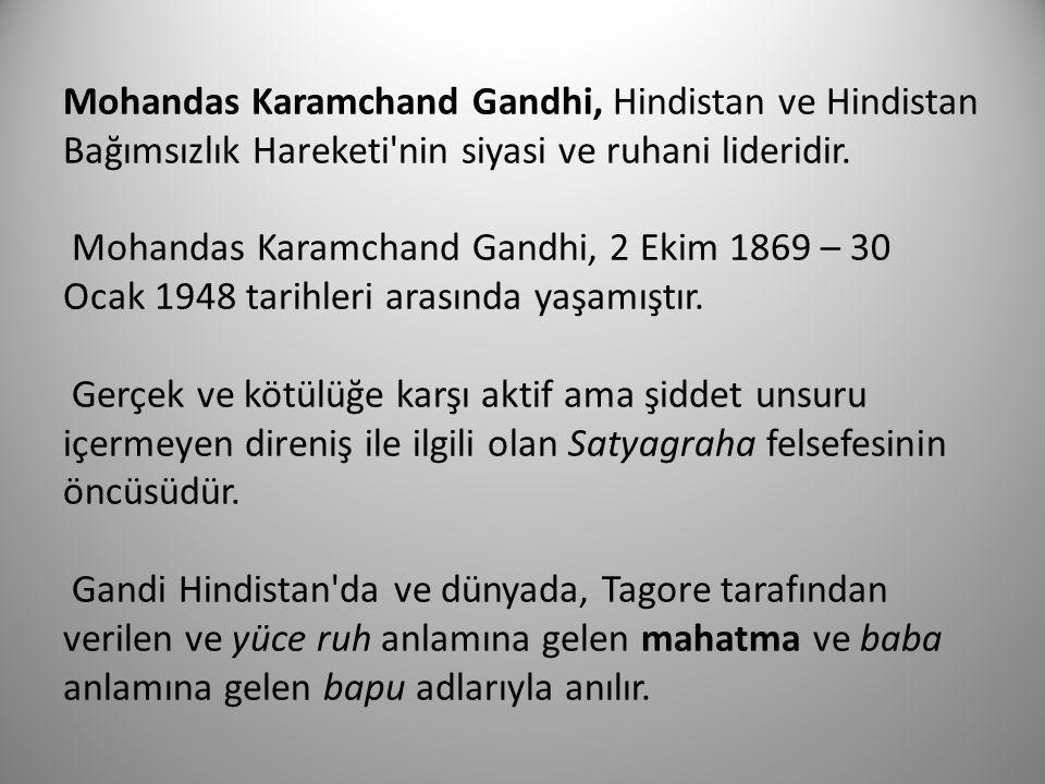 Mohandas Karamchand Gandhi, Hindistan ve Hindistan Bağımsızlık Hareketi'nin siyasi ve ruhani lideridir. Mohandas Karamchand Gandhi, 2 Ekim 1869 – 30 O