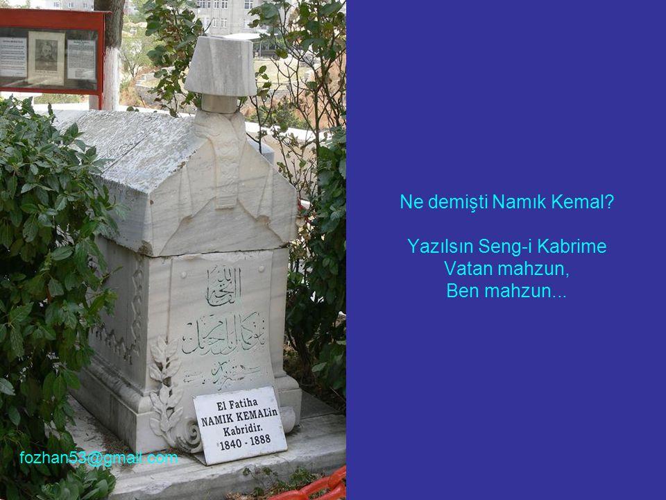 Ne demişti Namık Kemal Yazılsın Seng-i Kabrime Vatan mahzun, Ben mahzun... fozhan53@gmail.com