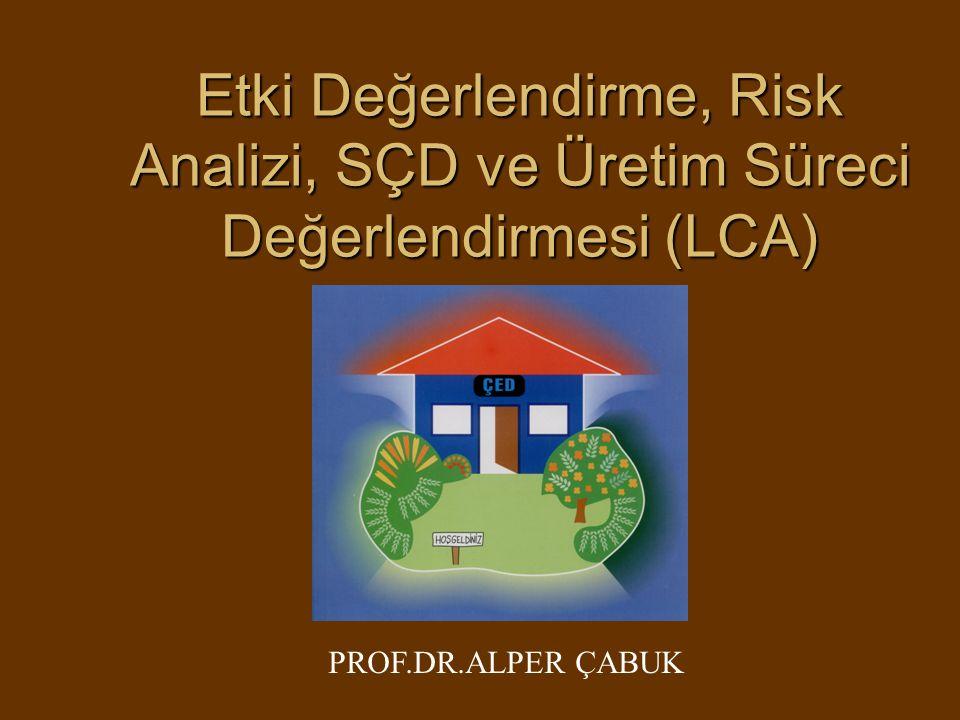 Etki Değerlendirme, Risk Analizi, SÇD ve Üretim Süreci Değerlendirmesi (LCA) PROF.DR.ALPER ÇABUK
