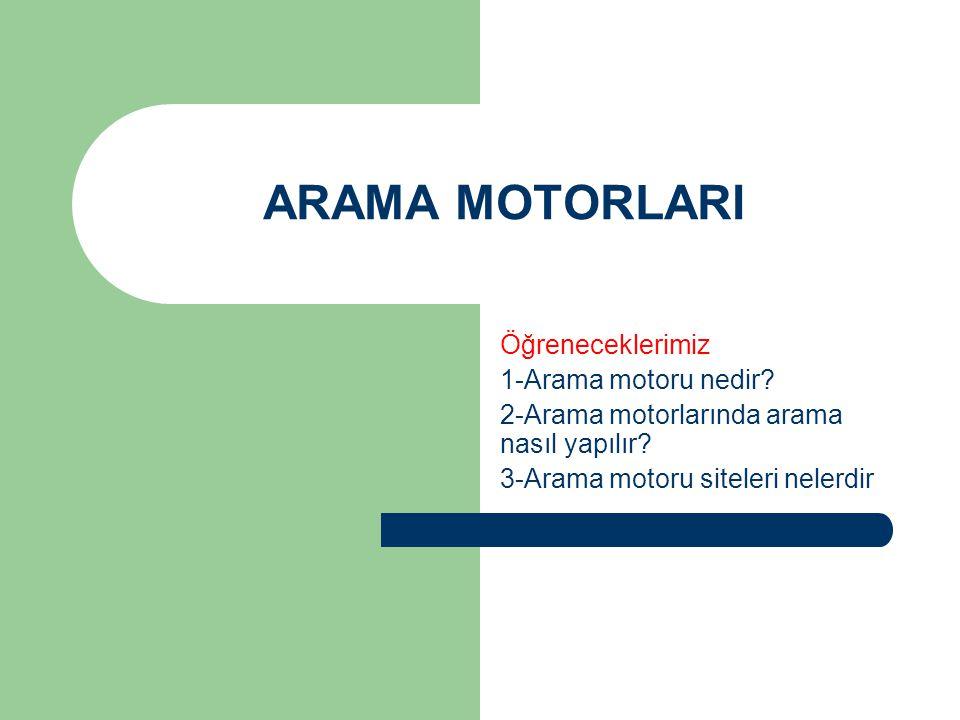 ARAMA MOTORLARI Öğreneceklerimiz 1-Arama motoru nedir? 2-Arama motorlarında arama nasıl yapılır? 3-Arama motoru siteleri nelerdir