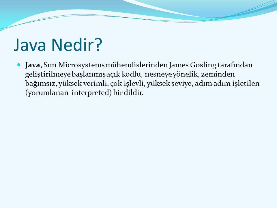 Java Nedir? Java, Sun Microsystems mühendislerinden James Gosling tarafından geliştirilmeye başlanmış açık kodlu, nesneye yönelik, zeminden bağımsız,