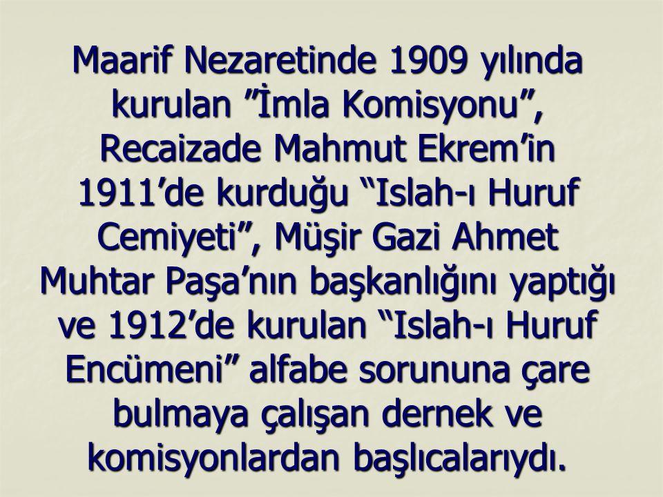 """Maarif Nezaretinde 1909 yılında kurulan """"İmla Komisyonu"""", Recaizade Mahmut Ekrem'in 1911'de kurduğu """"Islah-ı Huruf Cemiyeti"""", Müşir Gazi Ahmet Muhtar"""