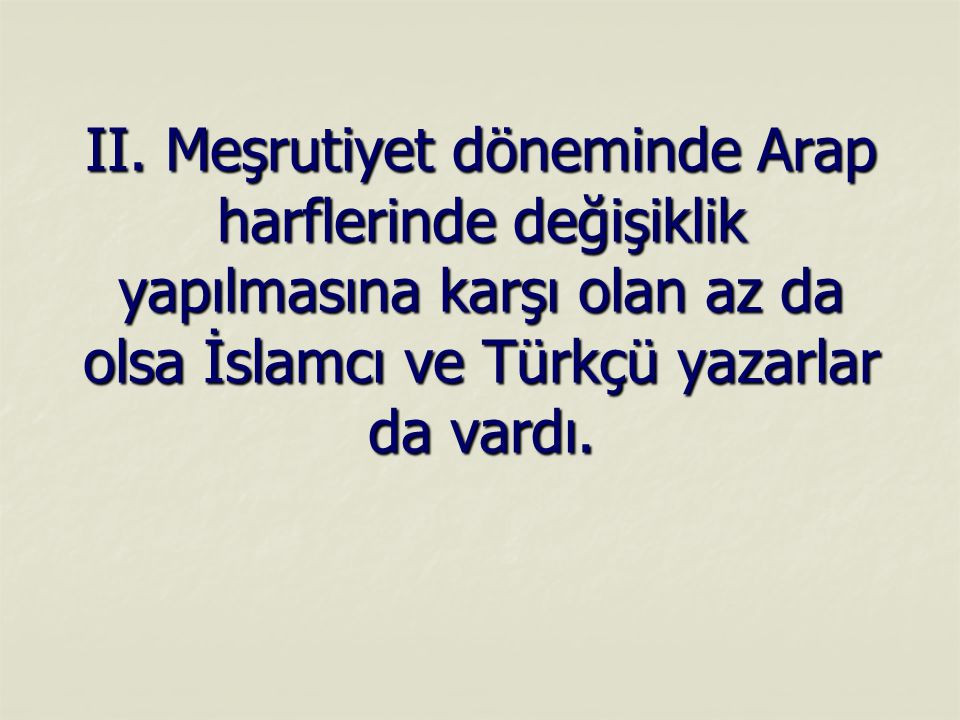 II. Meşrutiyet döneminde Arap harflerinde değişiklik yapılmasına karşı olan az da olsa İslamcı ve Türkçü yazarlar da vardı.