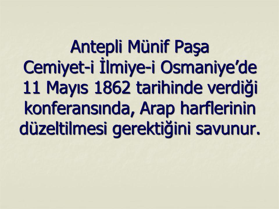 Antepli Münif Paşa Cemiyet-i İlmiye-i Osmaniye'de 11 Mayıs 1862 tarihinde verdiği konferansında, Arap harflerinin düzeltilmesi gerektiğini savunur.