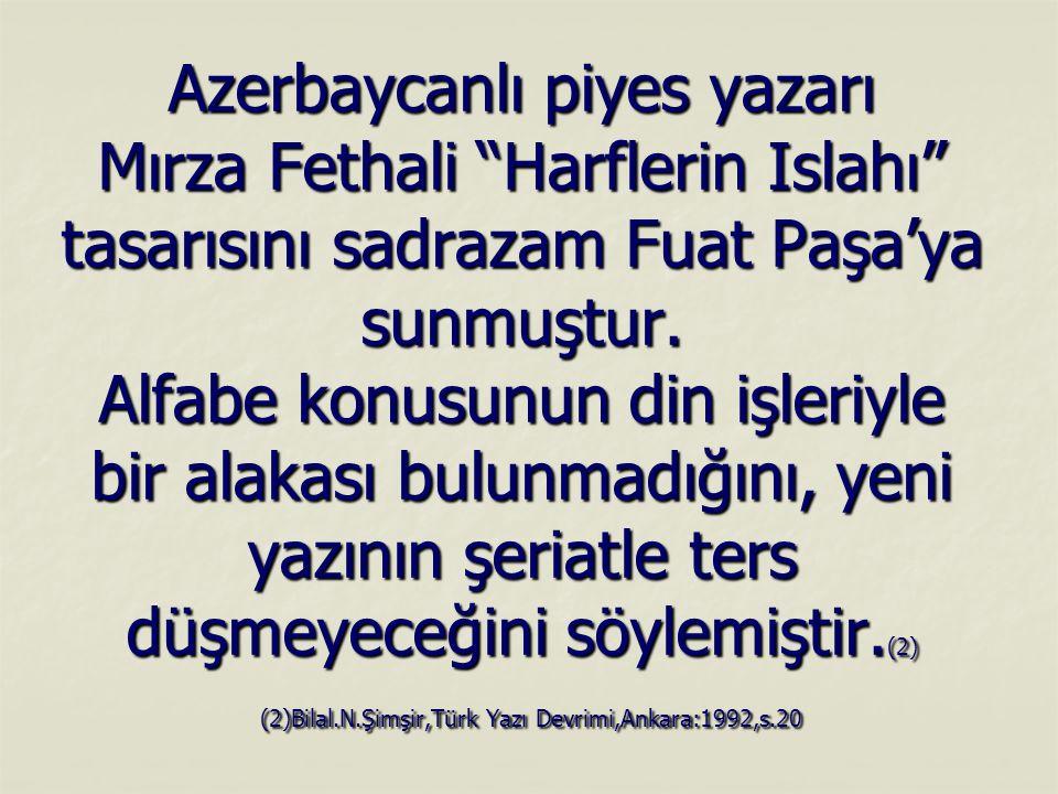 """Azerbaycanlı piyes yazarı Mırza Fethali """"Harflerin Islahı"""" tasarısını sadrazam Fuat Paşa'ya sunmuştur. Alfabe konusunun din işleriyle bir alakası bulu"""