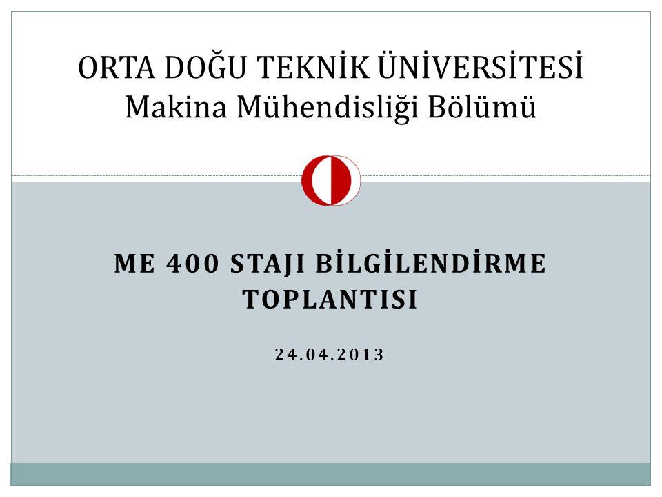 ME 400 STAJI BİLGİLENDİRME TOPLANTISI 24.04.2013 ORTA DOĞU TEKNİK ÜNİVERSİTESİ Makina Mühendisliği Bölümü