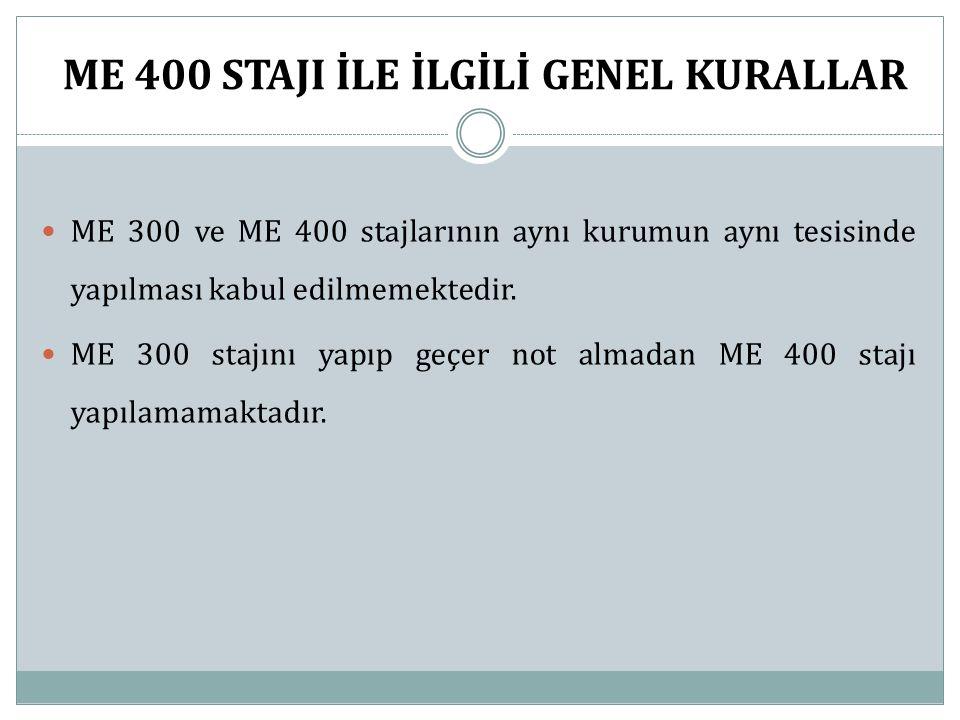ME 400 STAJI İLE İLGİLİ GENEL KURALLAR ME 300 ve ME 400 stajlarının aynı kurumun aynı tesisinde yapılması kabul edilmemektedir. ME 300 stajını yapıp g