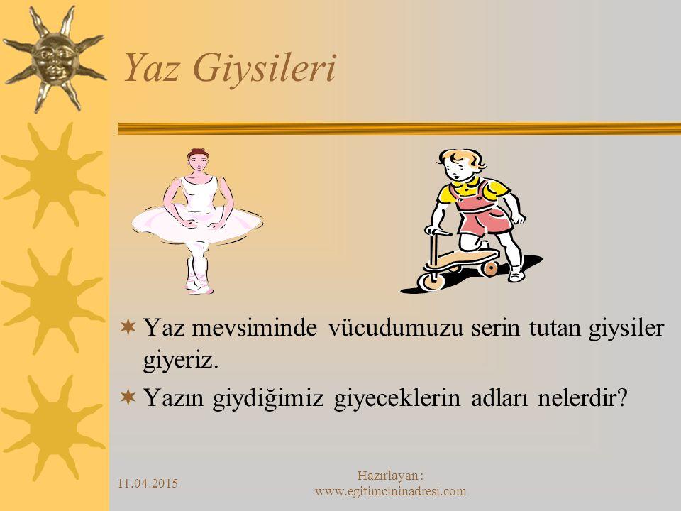 11.04.2015 Hazırlayan : www.egitimcininadresi.com Yaz Giysileri  Yaz mevsiminde vücudumuzu serin tutan giysiler giyeriz.