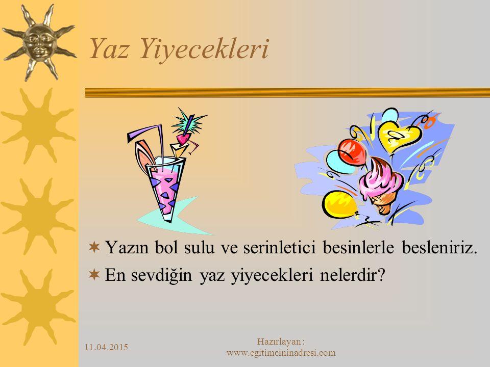 11.04.2015 Hazırlayan : www.egitimcininadresi.com Yaz Yiyecekleri  Yazın bol sulu ve serinletici besinlerle besleniriz.