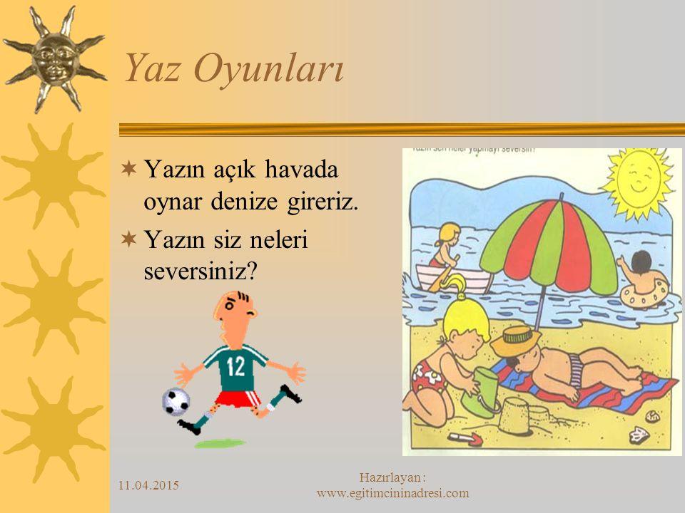 11.04.2015 Hazırlayan : www.egitimcininadresi.com Yaz Oyunları  Yazın açık havada oynar denize gireriz.