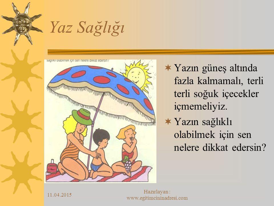 11.04.2015 Hazırlayan : www.egitimcininadresi.com Yaz Sağlığı  Yazın güneş altında fazla kalmamalı, terli terli soğuk içecekler içmemeliyiz.