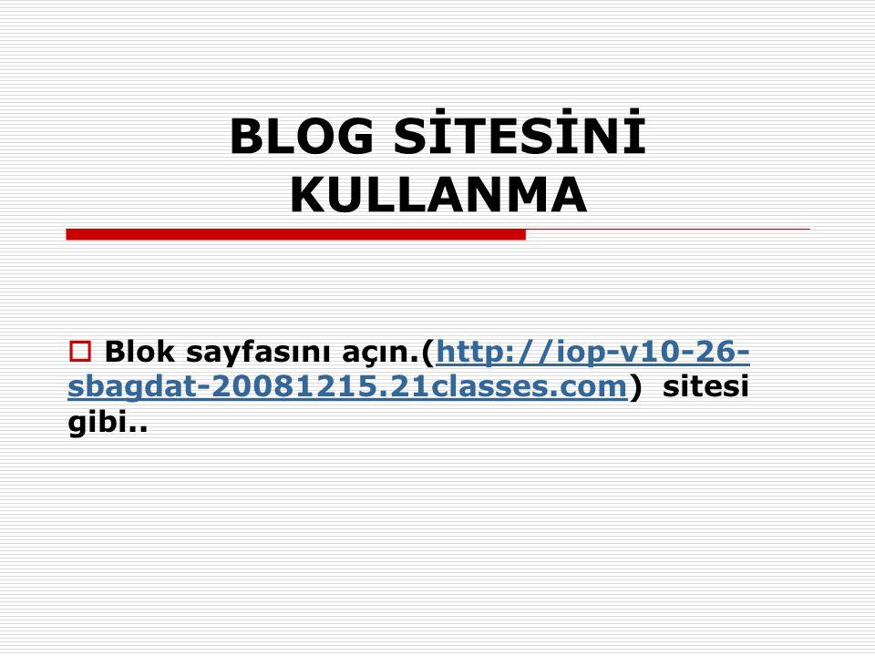 BLOG SİTESİNİ KULLANMA  Blok sayfasını açın.(http://iop-v10-26- sbagdat-20081215.21classes.com) sitesi gibi..http://iop-v10-26- sbagdat-20081215.21cl