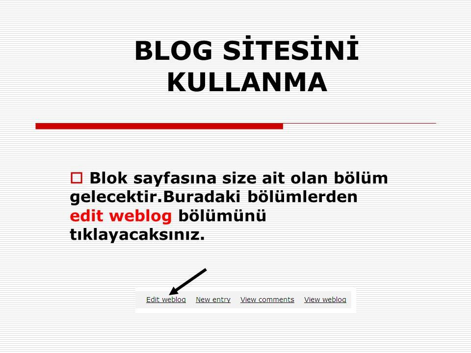  Blok sayfasına size ait olan bölüm gelecektir.Buradaki bölümlerden edit weblog bölümünü tıklayacaksınız. BLOG SİTESİNİ KULLANMA