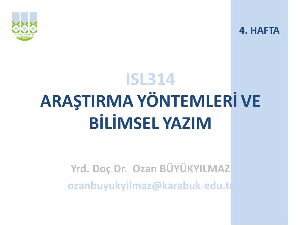 ISL314 ARAŞTIRMA YÖNTEMLERİ VE BİLİMSEL YAZIM Yrd. Doç Dr. Ozan BÜYÜKYILMAZ ozanbuyukyilmaz@karabuk.edu.tr 4. HAFTA