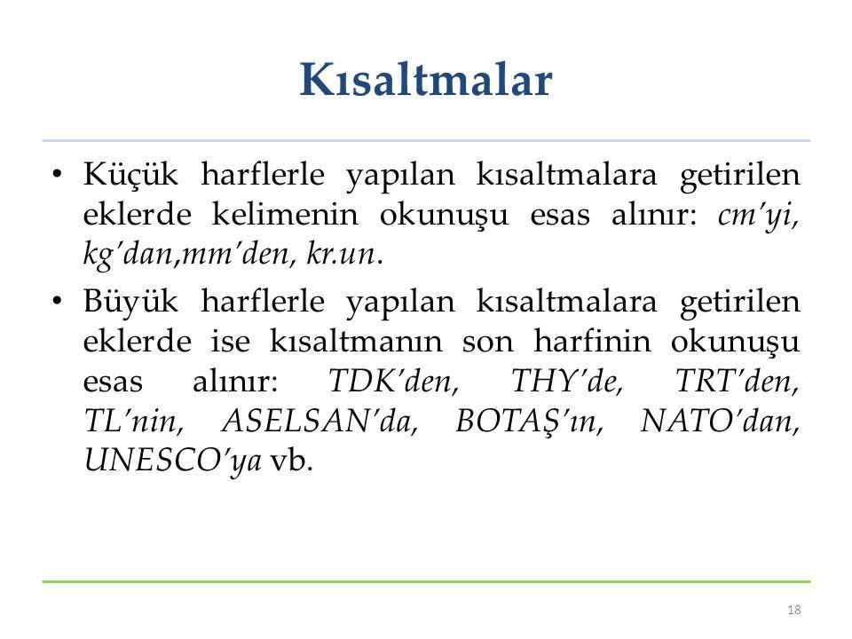 Kısaltmalar Küçük harflerle yapılan kısaltmalara getirilen eklerde kelimenin okunuşu esas alınır: cm'yi, kg'dan,mm'den, kr.un. Büyük harflerle yapılan