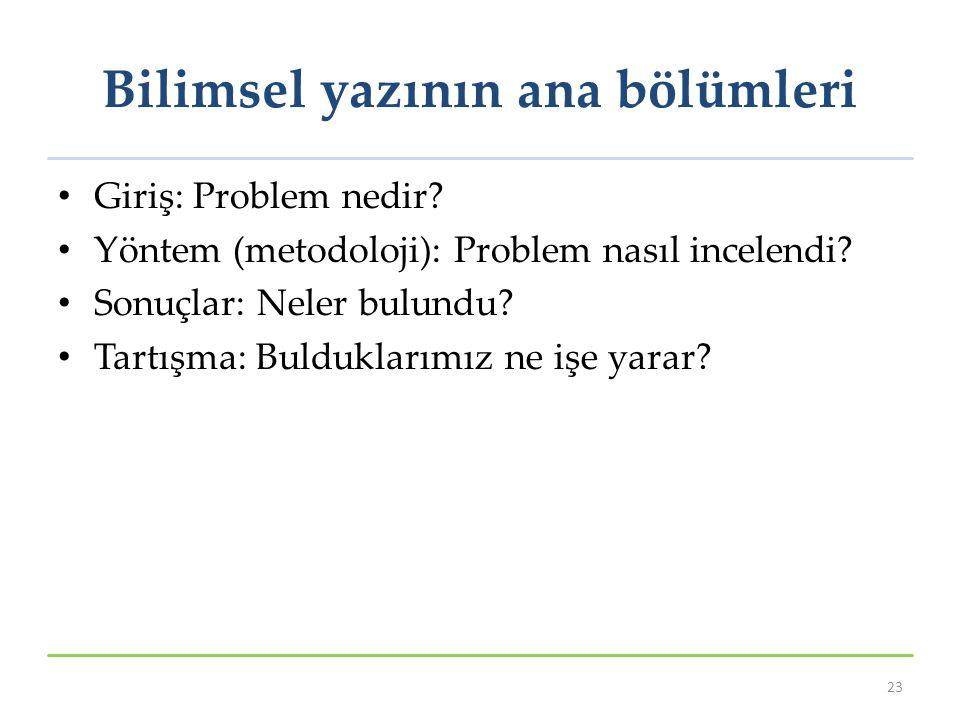 Bilimsel yazının ana bölümleri Giriş: Problem nedir? Yöntem (metodoloji): Problem nasıl incelendi? Sonuçlar: Neler bulundu? Tartışma: Bulduklarımız ne