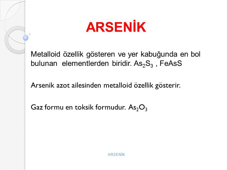ARSENİK Metalloid özellik gösteren ve yer kabuğunda en bol bulunan elementlerden biridir. As 2 S 3, FeAsS Arsenik azot ailesinden metalloid özellik gö