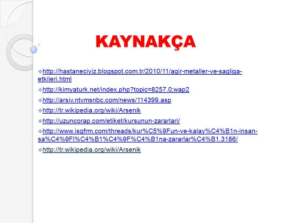 KAYNAKÇA  http://hastaneciyiz.blogspot.com.tr/2010/11/agir-metaller-ve-sagliga- etkileri.html http://hastaneciyiz.blogspot.com.tr/2010/11/agir-metaller-ve-sagliga- etkileri.html  http://kimyaturk.net/index.php?topic=8257.0;wap2 http://kimyaturk.net/index.php?topic=8257.0;wap2  http://arsiv.ntvmsnbc.com/news/114399.asp http://arsiv.ntvmsnbc.com/news/114399.asp  http://tr.wikipedia.org/wiki/Arsenik http://tr.wikipedia.org/wiki/Arsenik  http://uzuncorap.com/etiket/kursunun-zararlari/ http://uzuncorap.com/etiket/kursunun-zararlari/  http://www.isgfrm.com/threads/kur%C5%9Fun-ve-kalay%C4%B1n-insan- sa%C4%9Fl%C4%B1%C4%9F%C4%B1na-zararlar%C4%B1.3186/ http://www.isgfrm.com/threads/kur%C5%9Fun-ve-kalay%C4%B1n-insan- sa%C4%9Fl%C4%B1%C4%9F%C4%B1na-zararlar%C4%B1.3186/  http://tr.wikipedia.org/wiki/Arsenik