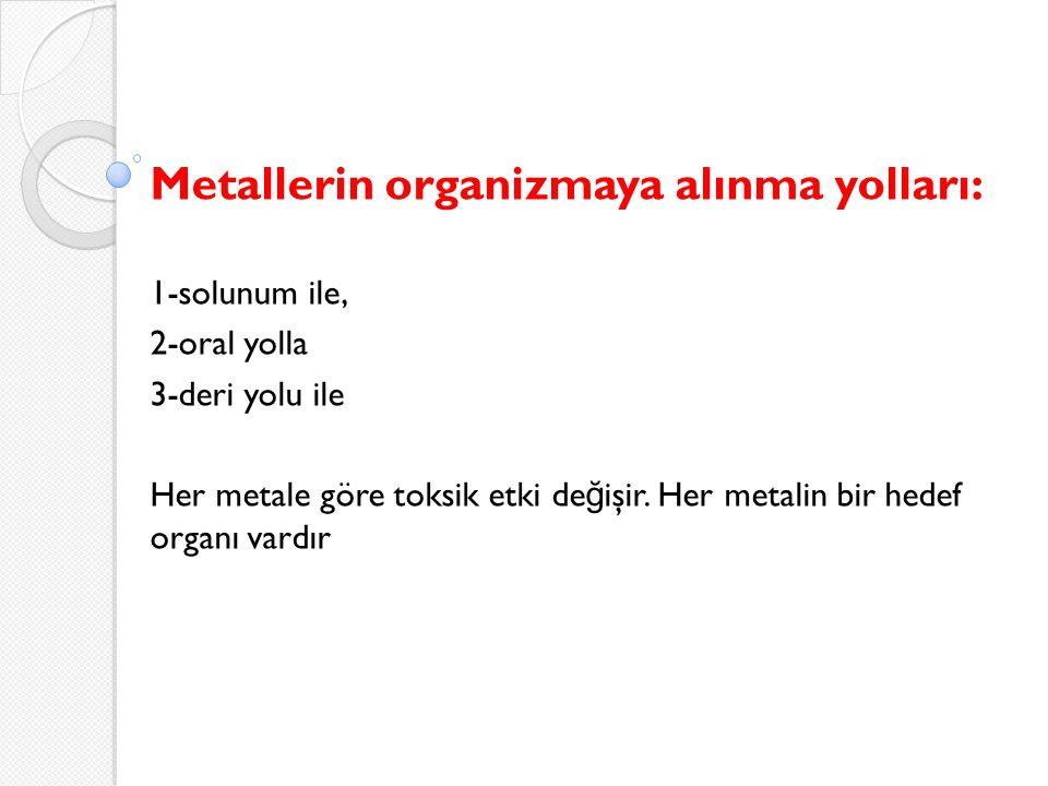 Metallerin organizmaya alınma yolları: 1-solunum ile, 2-oral yolla 3-deri yolu ile Her metale göre toksik etki de ğ işir. Her metalin bir hedef organı