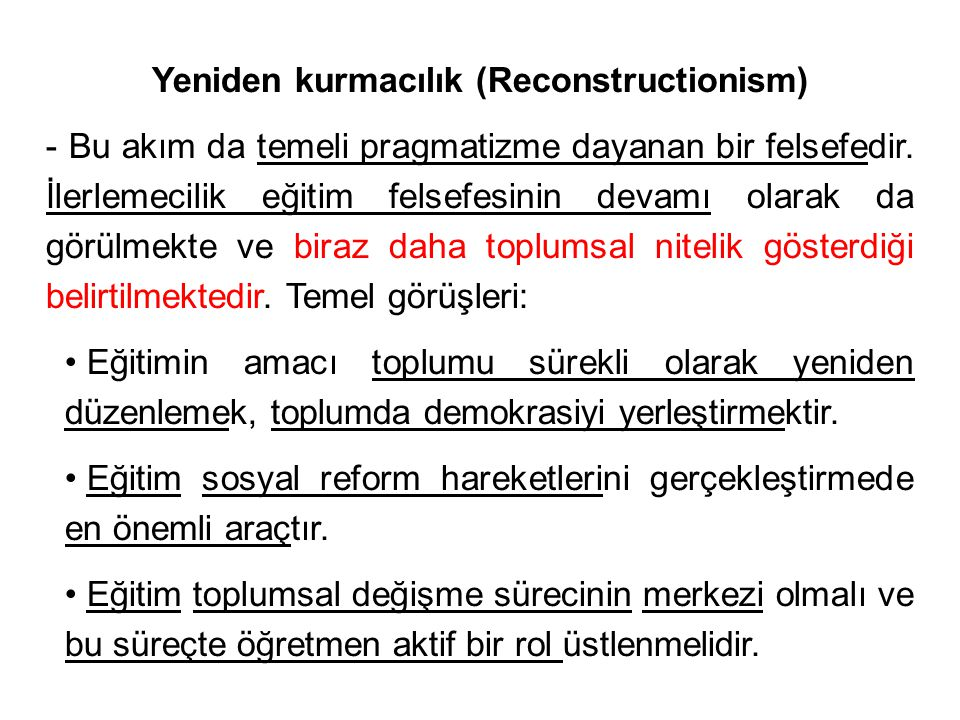 Yeniden kurmacılık (Reconstructionism) - Bu akım da temeli pragmatizme dayanan bir felsefedir.