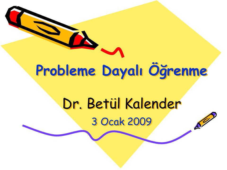 Probleme Dayalı Öğrenme Dr. Betül Kalender 3 Ocak 2009