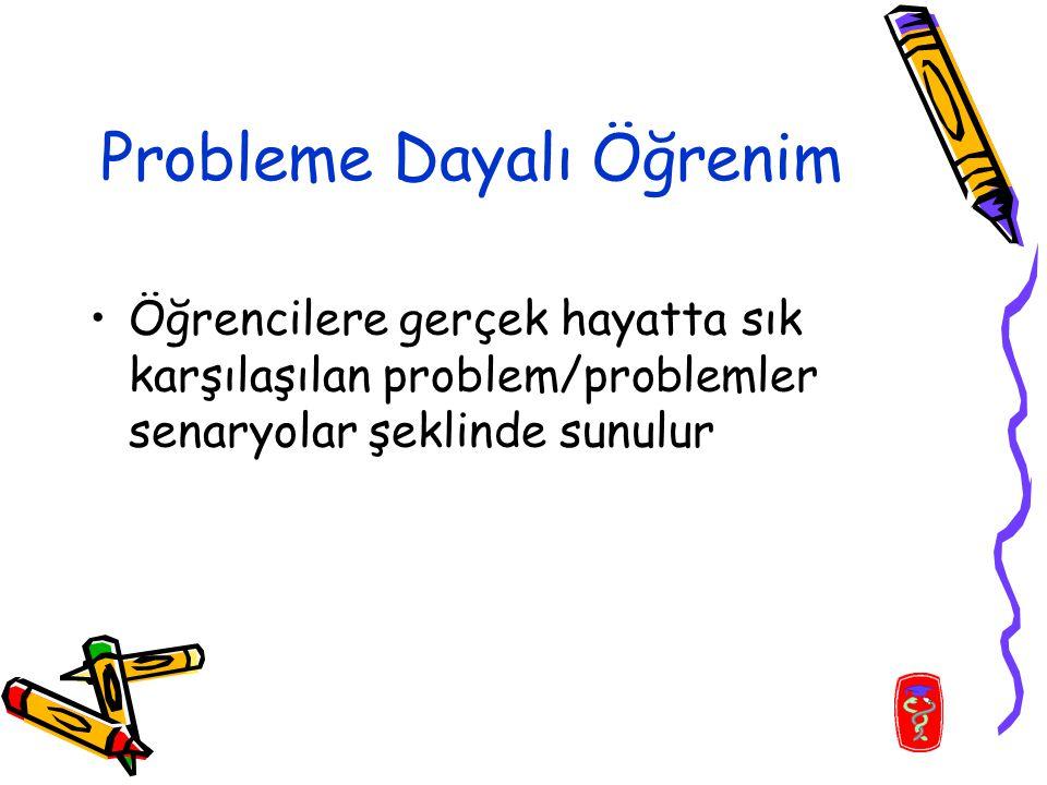 Probleme Dayalı Öğrenim Öğrencilere gerçek hayatta sık karşılaşılan problem/problemler senaryolar şeklinde sunulur