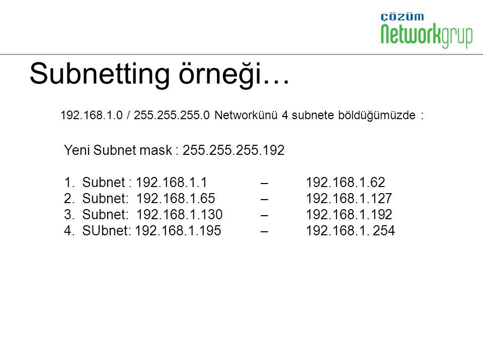 Subnetting örneği… 192.168.1.0 / 255.255.255.0 Networkünü 4 subnete böldüğümüzde : Yeni Subnet mask : 255.255.255.192 1.Subnet : 192.168.1.1 – 192.168.1.62 2.Subnet: 192.168.1.65 – 192.168.1.127 3.Subnet: 192.168.1.130 – 192.168.1.192 4.SUbnet: 192.168.1.195 – 192.168.1.
