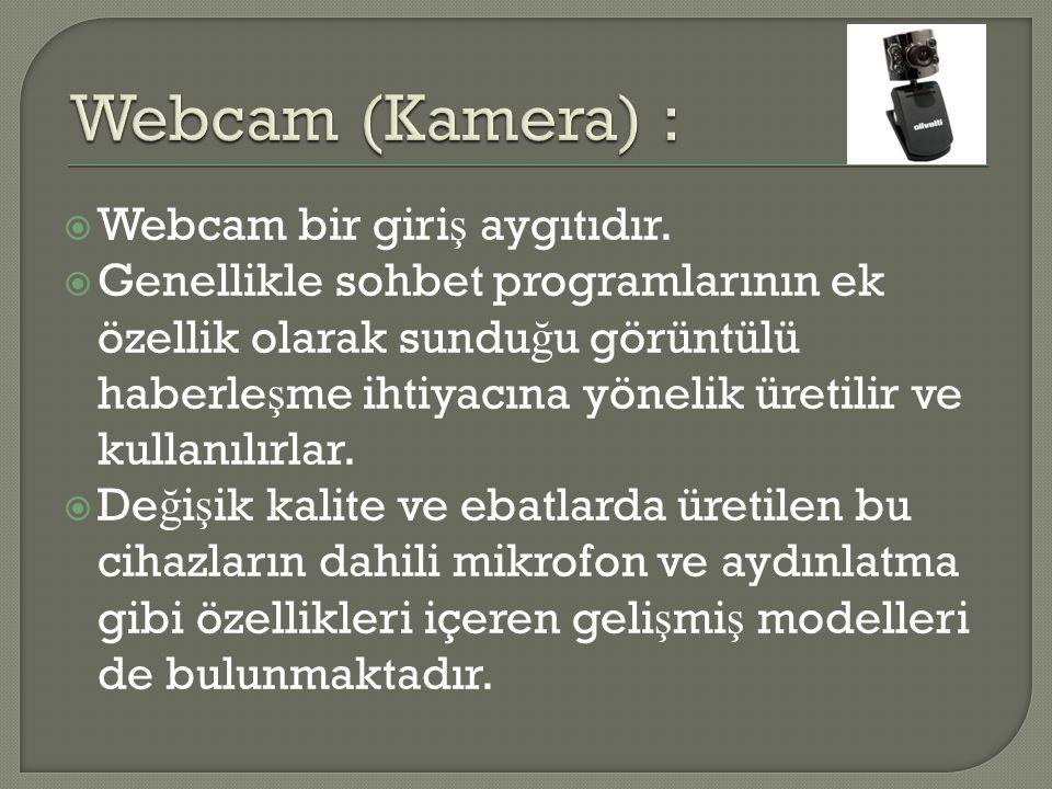  Webcam bir giri ş aygıtıdır.  Genellikle sohbet programlarının ek özellik olarak sundu ğ u görüntülü haberle ş me ihtiyacına yönelik üretilir ve ku