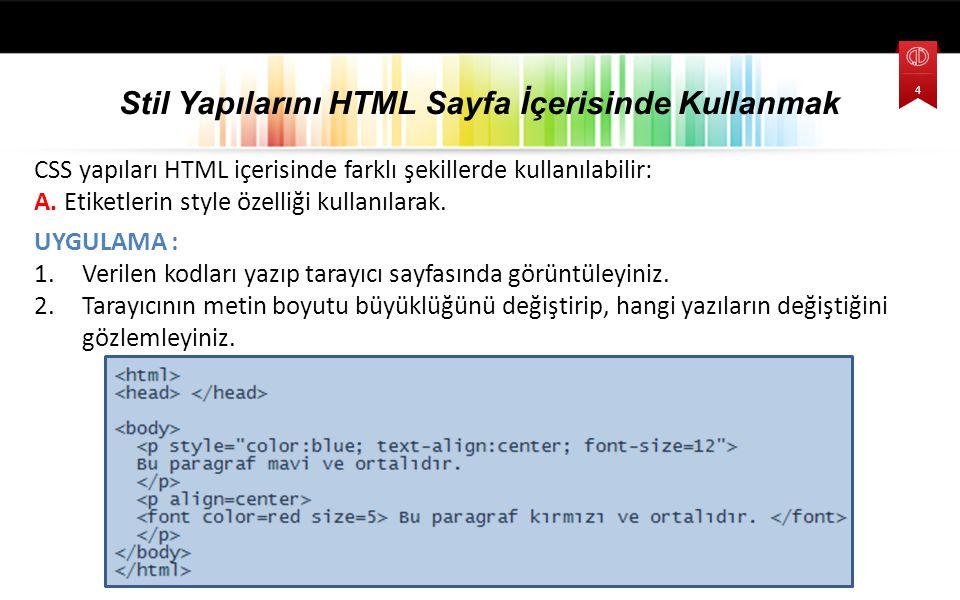 CSS yapıları HTML içerisinde farklı şekillerde kullanılabilir: A. Etiketlerin style özelliği kullanılarak. UYGULAMA : 1.Verilen kodları yazıp tarayıcı