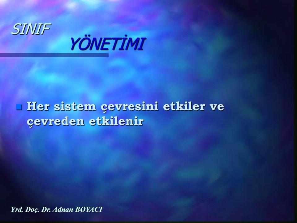 n Her sistem çevresini etkiler ve çevreden etkilenir SINIF YÖNETİMI Yrd. Doç. Dr. Adnan BOYACI