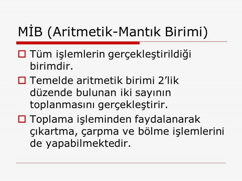 MİB (Aritmetik-Mantık Birimi)  Tüm işlemlerin gerçekleştirildiği birimdir.  Temelde aritmetik birimi 2'lik düzende bulunan iki sayının toplanmasını