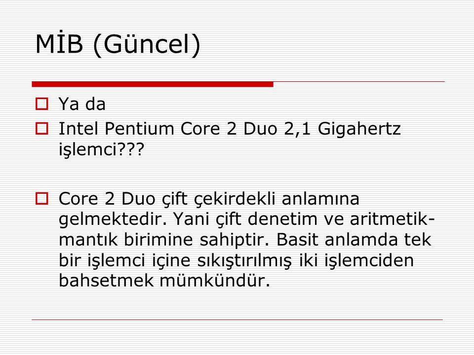 MİB (Güncel)  Ya da  Intel Pentium Core 2 Duo 2,1 Gigahertz işlemci???  Core 2 Duo çift çekirdekli anlamına gelmektedir. Yani çift denetim ve aritm