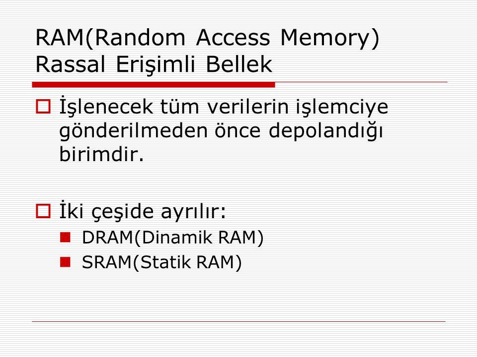 RAM(Random Access Memory) Rassal Erişimli Bellek  İşlenecek tüm verilerin işlemciye gönderilmeden önce depolandığı birimdir.  İki çeşide ayrılır: DR