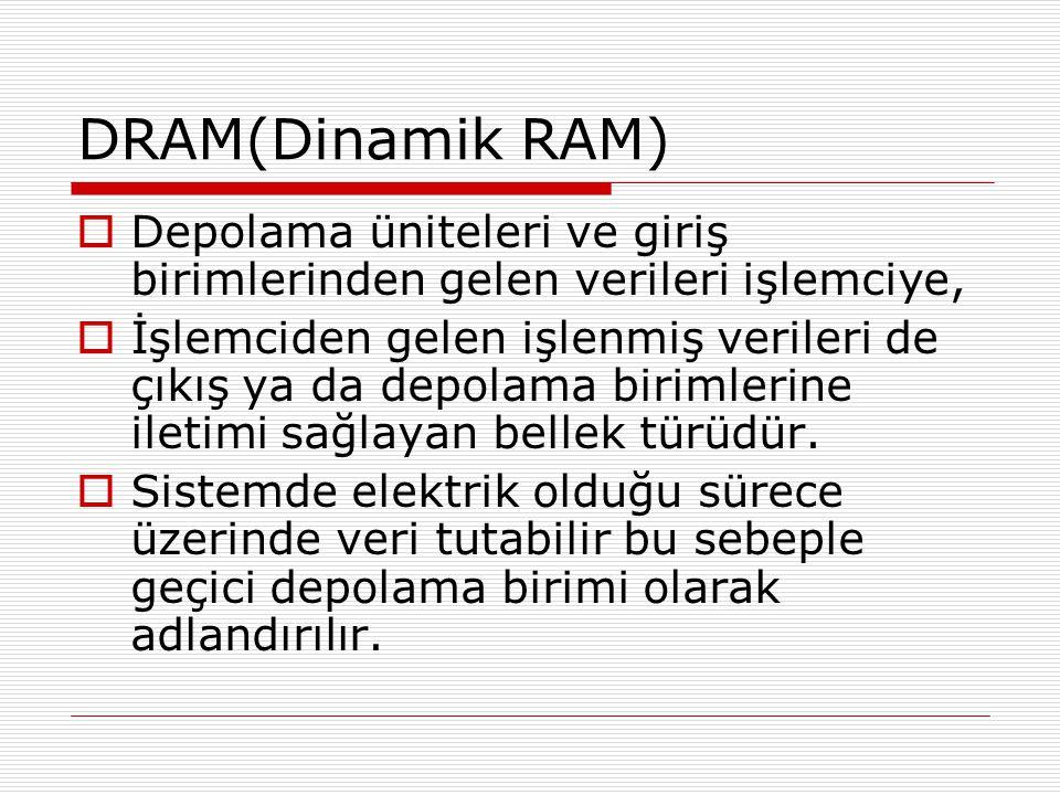 DRAM(Dinamik RAM)  Depolama üniteleri ve giriş birimlerinden gelen verileri işlemciye,  İşlemciden gelen işlenmiş verileri de çıkış ya da depolama b