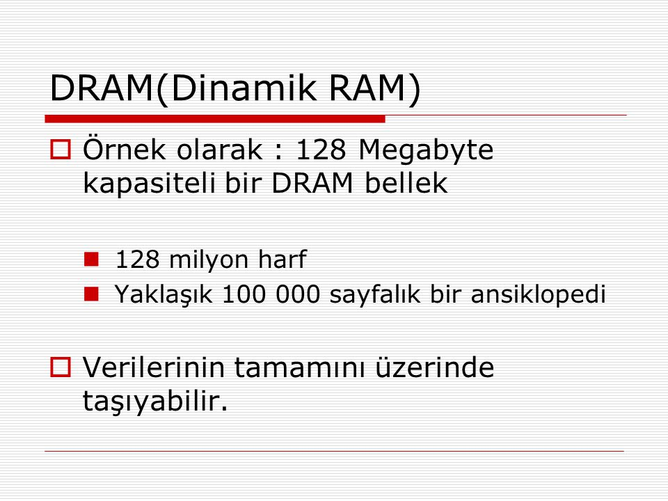DRAM(Dinamik RAM)  Örnek olarak : 128 Megabyte kapasiteli bir DRAM bellek 128 milyon harf Yaklaşık 100 000 sayfalık bir ansiklopedi  Verilerinin tam