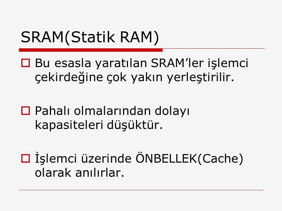 SRAM(Statik RAM)  Bu esasla yaratılan SRAM'ler işlemci çekirdeğine çok yakın yerleştirilir.  Pahalı olmalarından dolayı kapasiteleri düşüktür.  İşl