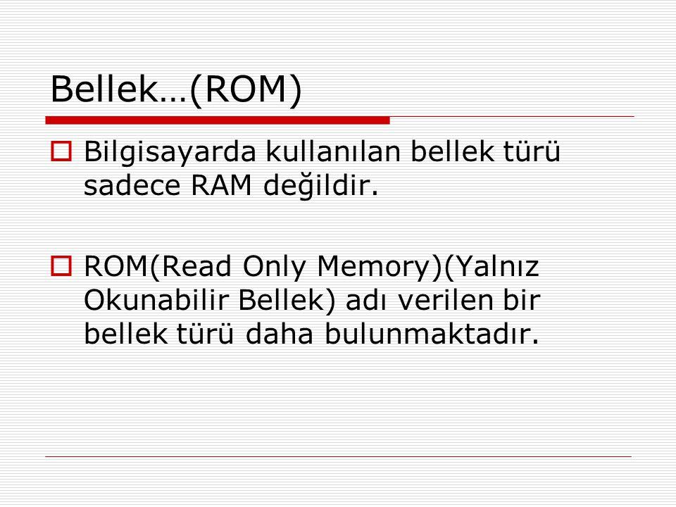 Bellek…(ROM)  Bilgisayarda kullanılan bellek türü sadece RAM değildir.  ROM(Read Only Memory)(Yalnız Okunabilir Bellek) adı verilen bir bellek türü