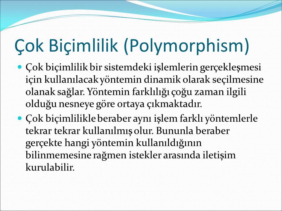 Çok Biçimlilik (Polymorphism) Çok biçimlilik bir sistemdeki işlemlerin gerçekleşmesi için kullanılacak yöntemin dinamik olarak seçilmesine olanak sağlar.