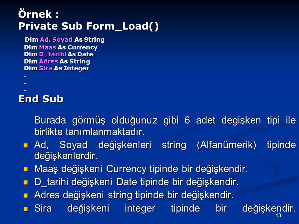 13 Örnek : Private Sub Form_Load() Dim Ad, Soyad As String Dim Maas As Currency Dim D_tarihi As Date Dim Adres As String Dim Sira As Integer...
