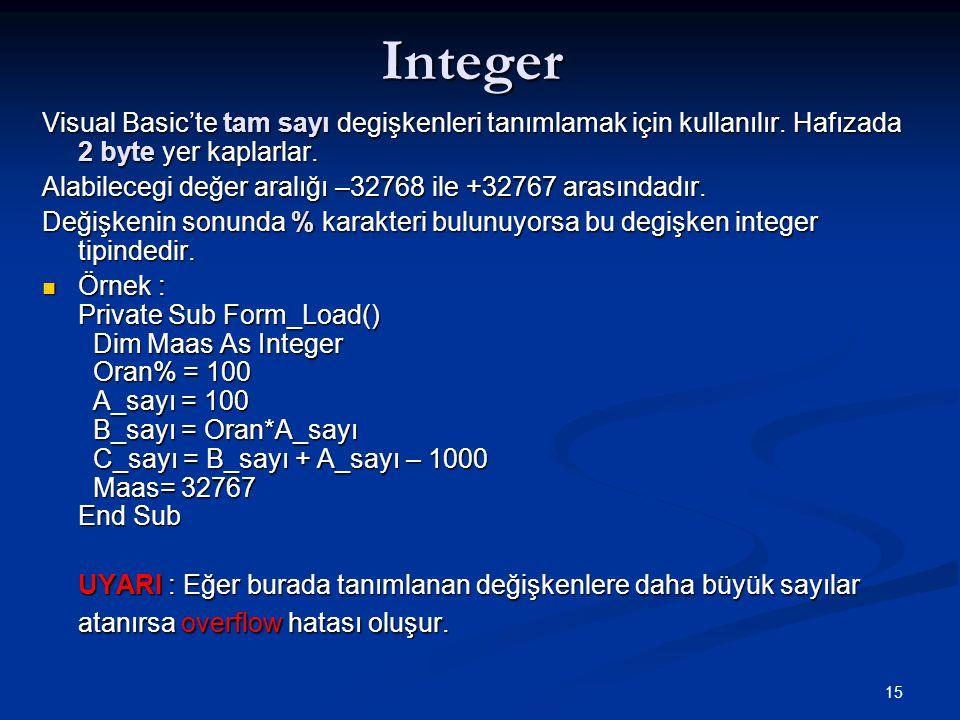 15Integer Visual Basic'te tam sayı degişkenleri tanımlamak için kullanılır. Hafızada 2 byte yer kaplarlar. Alabilecegi değer aralığı –32768 ile +32767